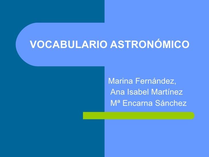 VOCABULARIO ASTRONÓMICO Marina Fernández, Ana Isabel Martínez  Mª Encarna Sánchez