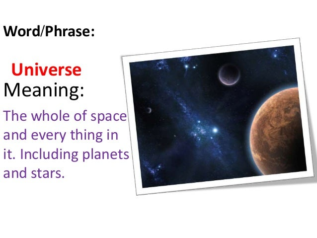 Universe Meaning: The whole of space and every thing in it. Including planets and stars. Word/Phrase: