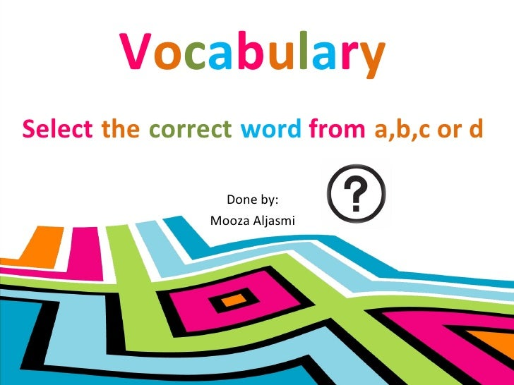 V o c a b u l a r y Done by: Mooza Aljasmi Select   the   correct   word  from   a,b,c or d
