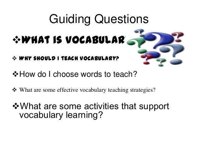 Guiding Questions What is vocabulary?  Why should I teach vocabulary?  How do I choose words to teach?  What are some ...