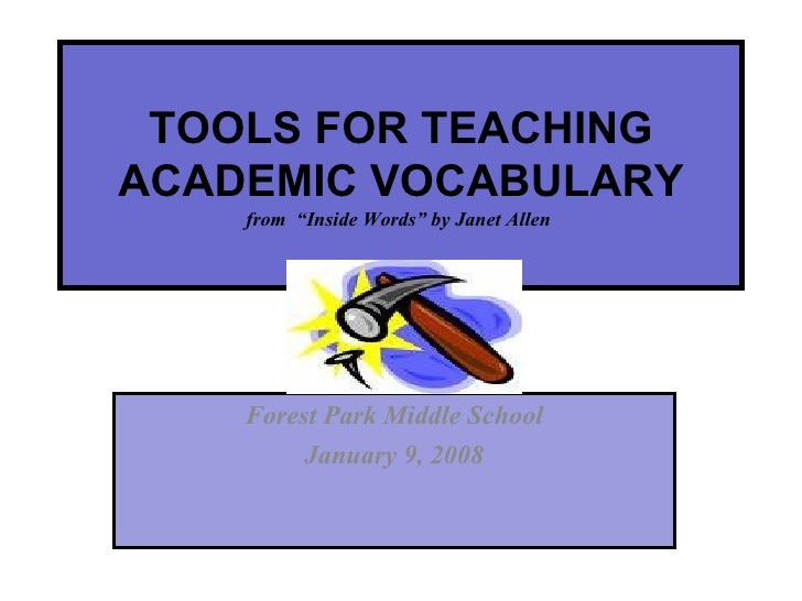 "TOOLS FOR TEACHING ACADEMIC VOCABULARY from  ""Inside Words"" by Janet Allen  Forest Park Middle School January 9, 2008"