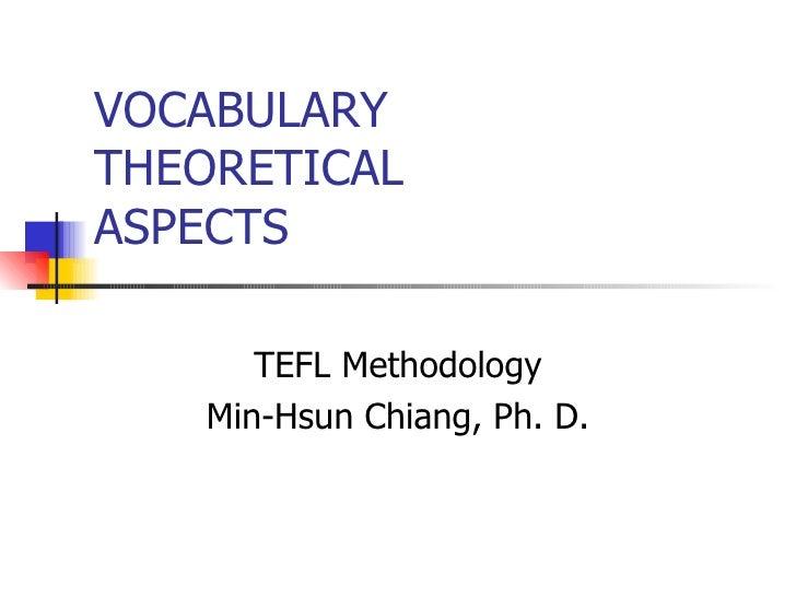 VOCABULARY THEORETICAL ASPECTS TEFL Methodology Min-Hsun Chiang, Ph. D.