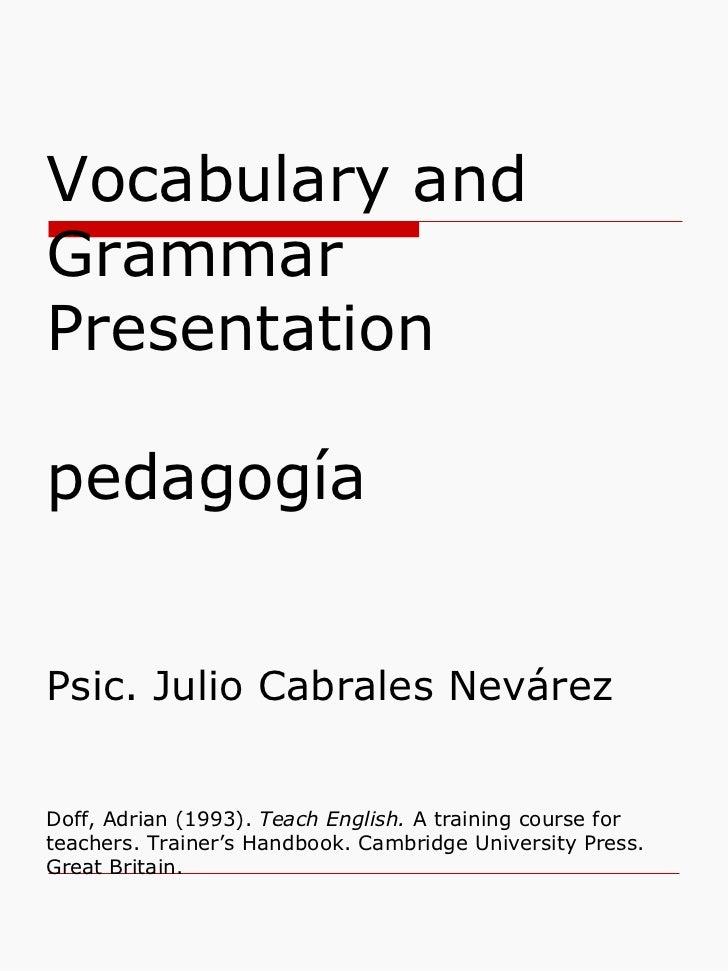 Vocabulary and Grammar Presentation pedagogía  Psic. Julio Cabrales Nevárez Doff, Adrian (1993).  Teach English.  A traini...