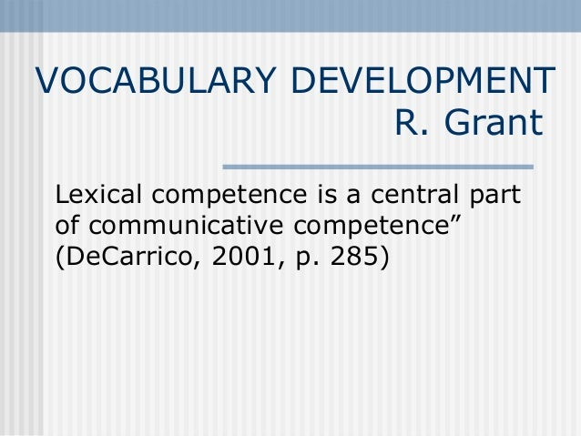 """VOCABULARY DEVELOPMENT R. Grant Lexical competence is a central part of communicative competence"""" (DeCarrico, 2001, p. 285)"""