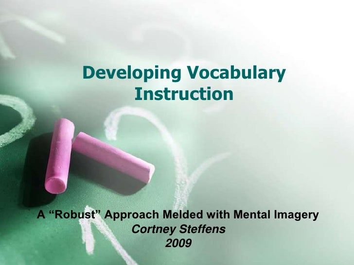 """Developing Vocabulary Instruction<br />A """"Robust"""" Approach Melded with Mental Imagery<br />Cortney Steffens<br />2009<br />"""