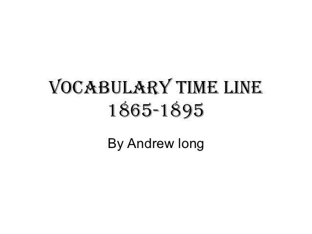 Vocabulary time line     1865-1895     By Andrew long
