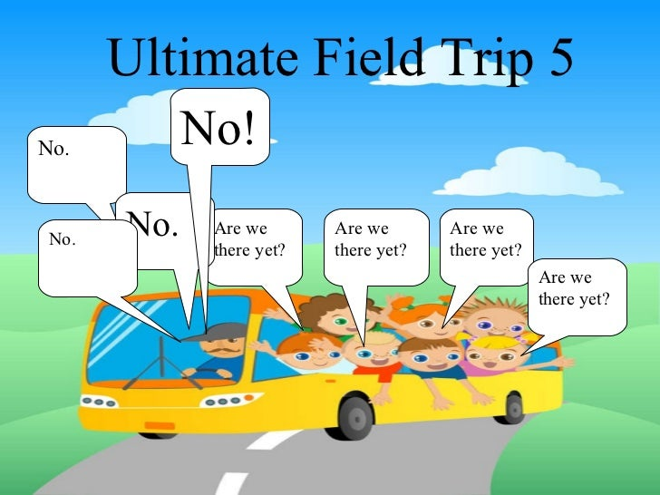 Ultimate Field Trip 5 Are we there yet? Are we there yet? Are we there yet? Are we there yet? No. No. No! No.