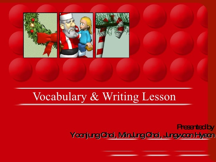 Vocabulary & Writing Lesson  Presented by Yoonjung Choi, MinJung Choi, Jungwoon Hyeon