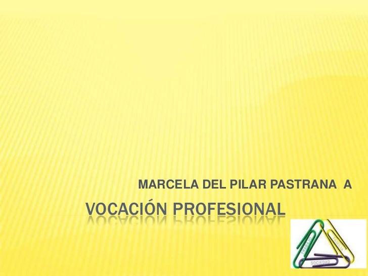 VOCACIÓN PROFESIONAL<br />MARCELA DEL PILAR PASTRANA  A<br />