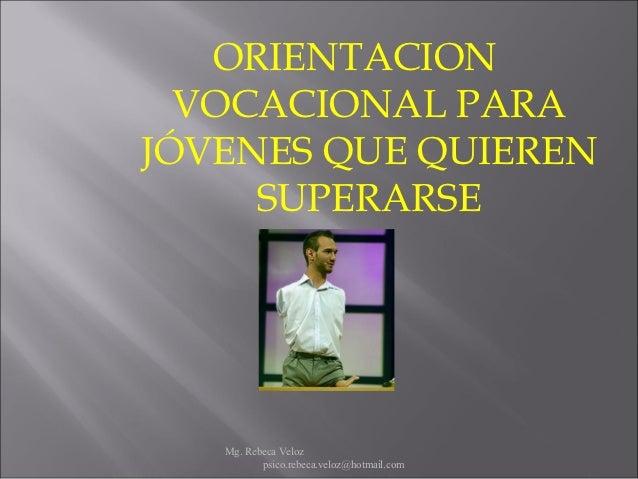 ORIENTACION  VOCACIONAL PARAJÓVENES QUE QUIEREN     SUPERARSE   Mg. Rebeca Veloz          psico.rebeca.veloz@hotmail.com
