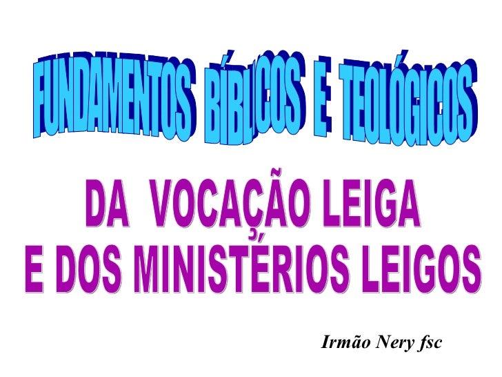 FUNDAMENTOS  BÍBLICOS  E  TEOLÓGICOS  DA  VOCAÇÃO LEIGA  E DOS MINISTÉRIOS LEIGOS Irmão Nery fsc