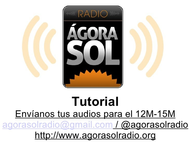 Tutorial  Envíanos tus audios para el 12M-15Magorasolradio@gmail.com / @agorasolradio       http://www.agorasolradio.org