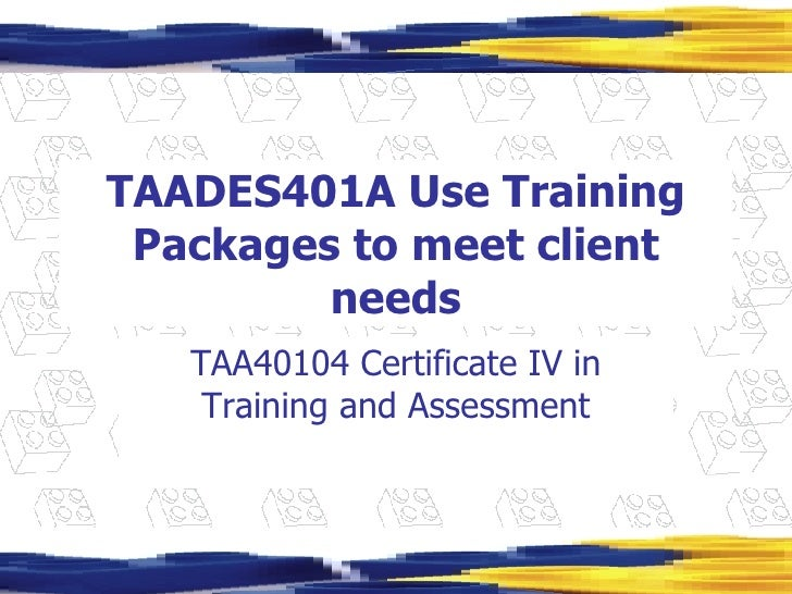 TAADES401A Use Training Packages to meet client needs TAA40104 Certificate IV in Training and Assessment
