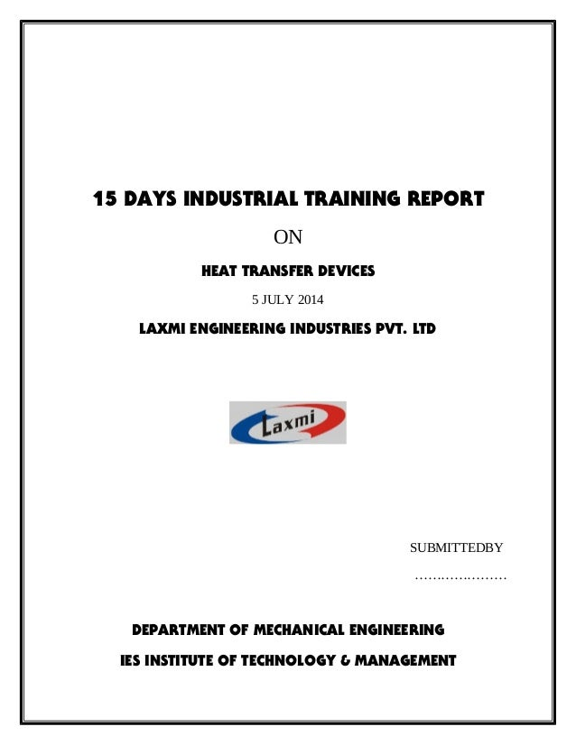 15 DAYS INDUSTRIAL TRAINING REPORT ON HEAT TRANSFER DEVICES 5 JULY 2014 LAXMI ENGINEERING INDUSTRIES PVT. LTD SUBMITTEDBY ...