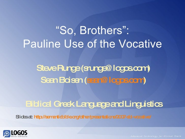 """ So, Brothers"": Pauline Use of the Vocative Steve Runge (srunge@logos.com) Sean Boisen ( [email_address] ) Biblical Greek..."