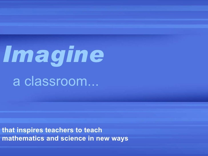 Imagine a classroom... that inspires teachers to teach mathematics and science in new ways