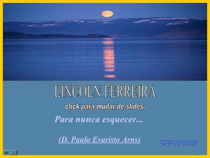 Para nunca esquecer...  LINCOLN FERREIRA  (D. Paulo Evaristo Arns) LINCOLN FERREIRA click para mudar de slides.
