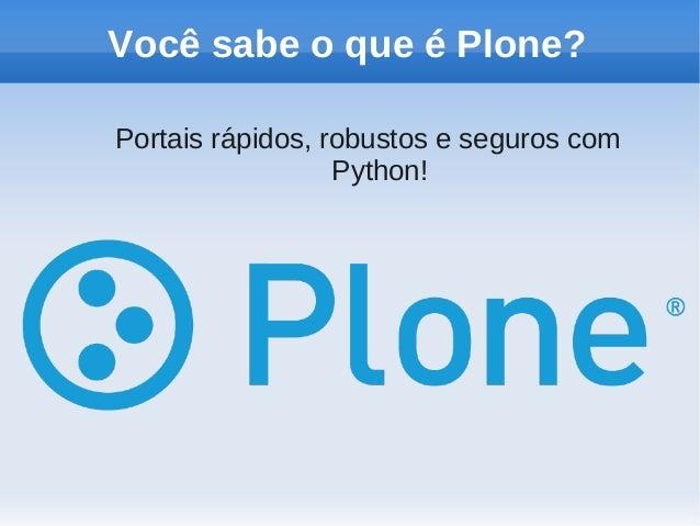 Você sabe o que é Plone?Portais rápidos, robustos e seguros com                  Python!