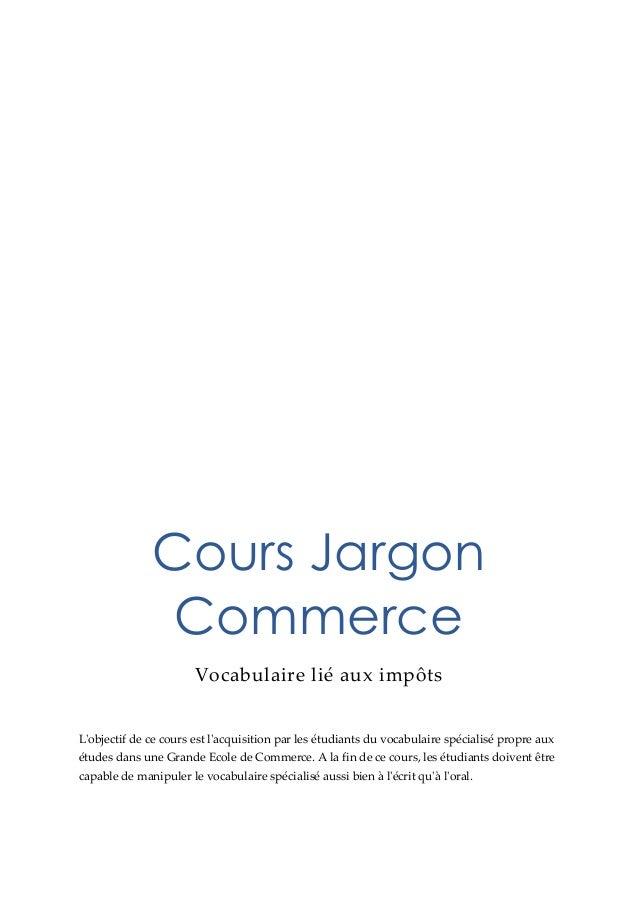 Cours Jargon Commerce Vocabulaire lié aux impôts L'objectif de ce cours est l'acquisition par les étudiants du vocabulaire...