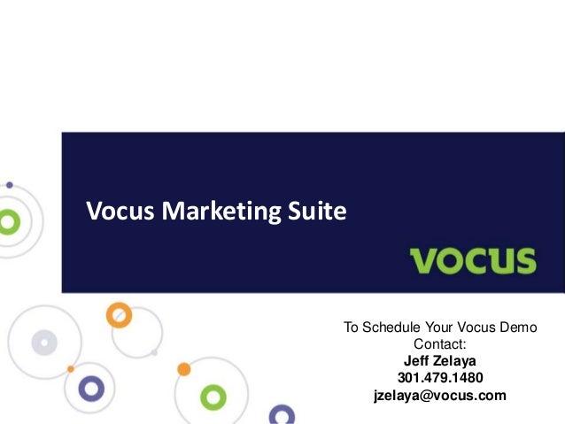 Vocus Marketing Suite To Schedule Your Vocus Demo Contact: Jeff Zelaya 301.479.1480 jzelaya@vocus.com
