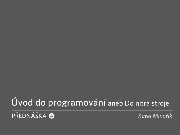 Úvod do programování aneb Do nitra stroje PŘEDNÁŠKA                       Karel Minařík             4