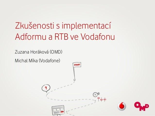 Zkušenosti s implementací Adformu a RTB ve Vodafonu Zuzana Horáková (OMD)   Michal Míka (Vodafone)