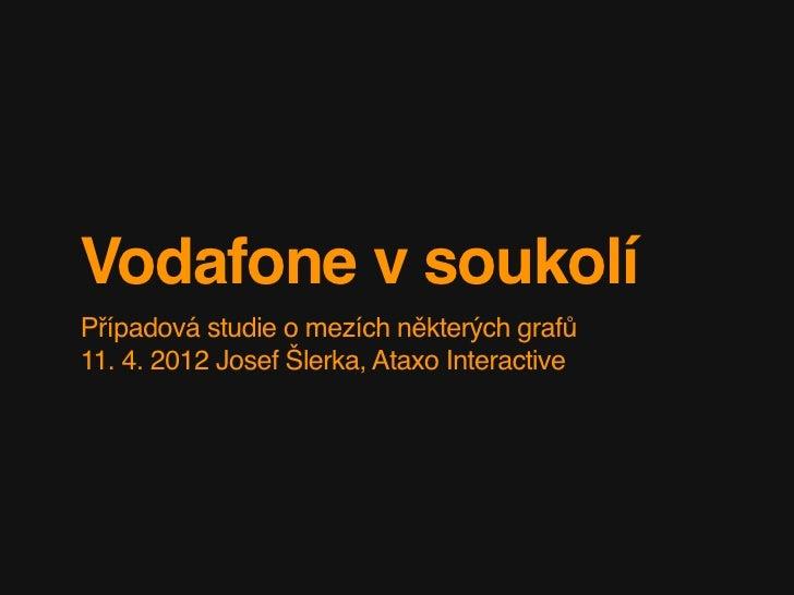 Vodafone v soukolíPřípadová studie o mezích některých grafů11. 4. 2012 Josef Šlerka, Ataxo Interactive