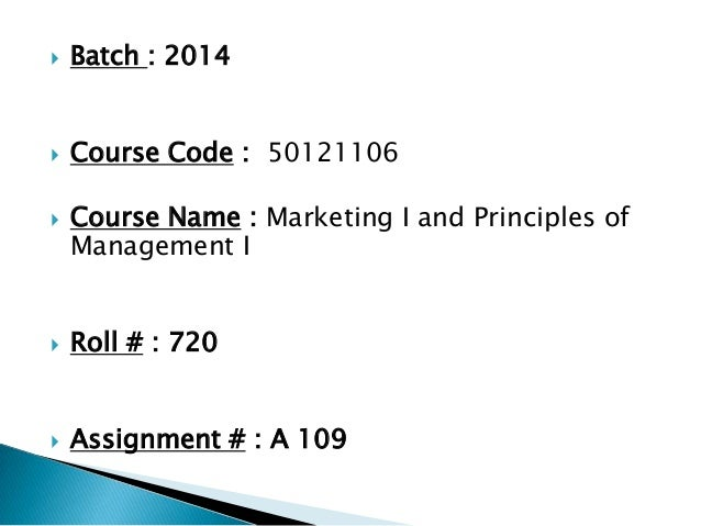  Batch : 2014  Course Code : 50121106  Course Name : Marketing I and Principles of Management I  Roll # : 720  Assign...