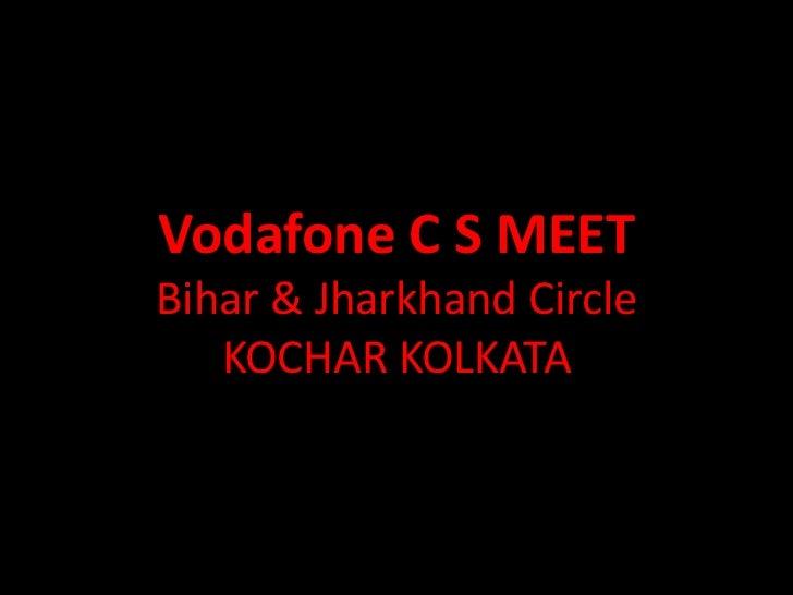 Vodafone C S MEETBihar & Jharkhand Circle   KOCHAR KOLKATA