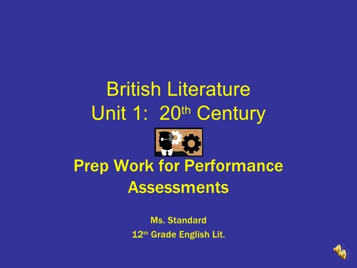 British Literature Unit 1:  20 th  Century Prep Work for Performance Assessments Ms. Standard 12 th  Grade English Lit.