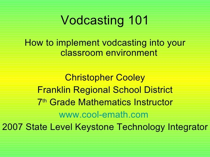 Vodcasting 101 <ul><li>How to implement vodcasting into your classroom environment </li></ul><ul><li>Christopher Cooley </...