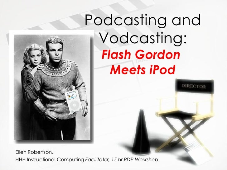 Podcasting and Vodcasting: Flash Gordon  Meets iPod Ellen Robertson,  HHH Instructional Computing  Facilitator, 15 hr PDP ...