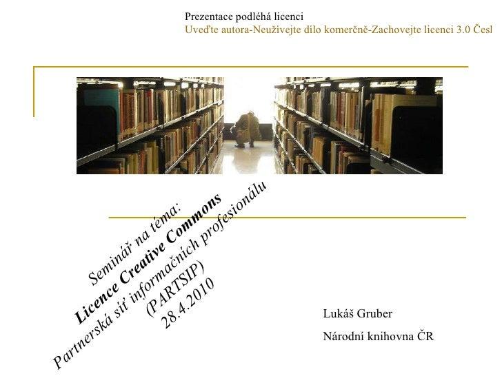 Seminář na téma: Licence Creative Commons Partnerská síť informačních profesionálu  (PARTSIP) 28.4.2010 Lukáš Gruber Národ...