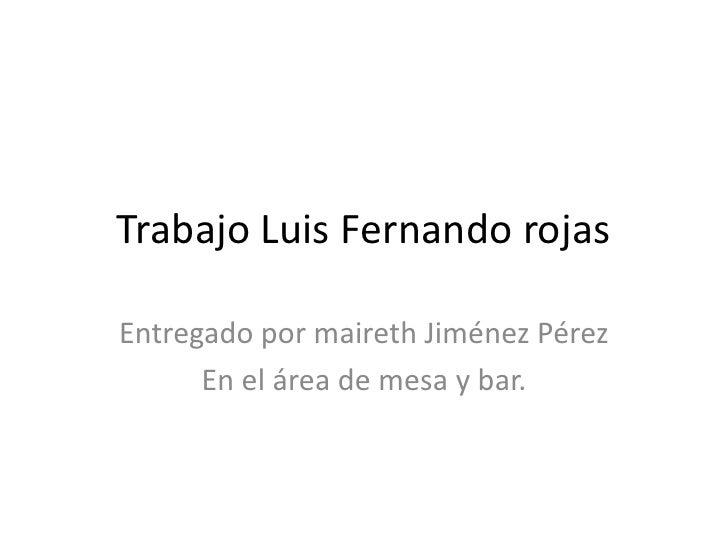 Trabajo Luis Fernando rojas<br />Entregado por maireth Jiménez Pérez<br />En el área de mesa y bar. <br />