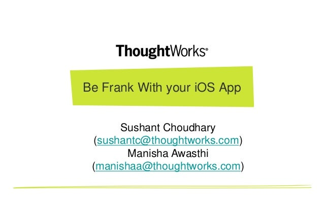 Be Frank With your iOS App Sushant Choudhary (sushantc@thoughtworks.com) Manisha Awasthi (manishaa@thoughtworks.com)