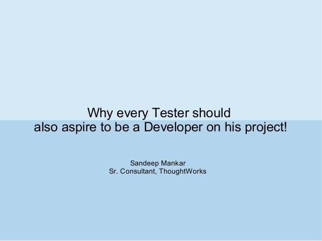 Why every Tester should also aspire to be a Developer on his project! Sandeep Mankar Sr. Consultant, ThoughtWorks
