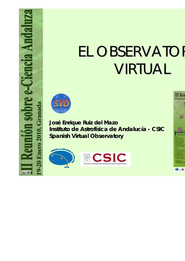 EL OBSERVATORIO               VIRTUALJosé Enrique Ruiz del MazoInstituto de Astrofísica de Andalucía - CSICSpanish Virtual...