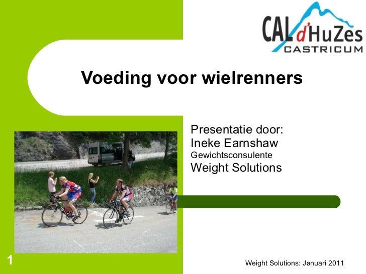Presentatie door: Ineke Earnshaw Gewichtsconsulente Weight Solutions Voeding voor wielrenners Weight Solutions: Januari 2011
