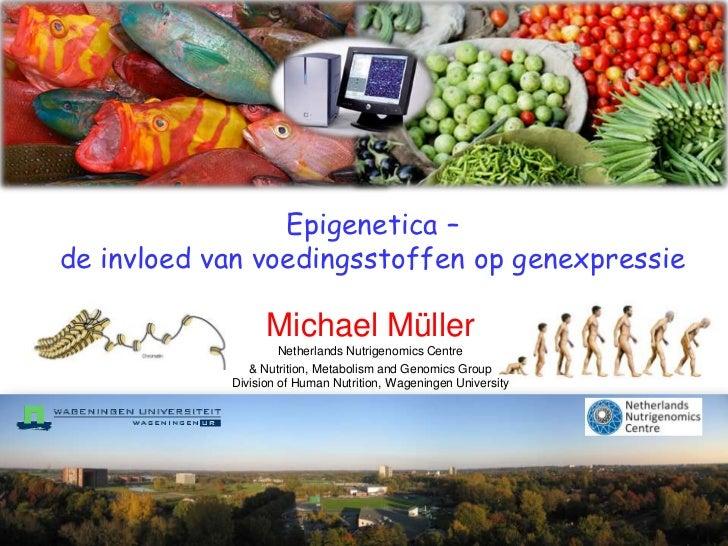 Epigenetica – de invloed van voedingsstoffen op genexpressie<br />Michael MüllerNetherlands Nutrigenomics Centre<br />& Nu...