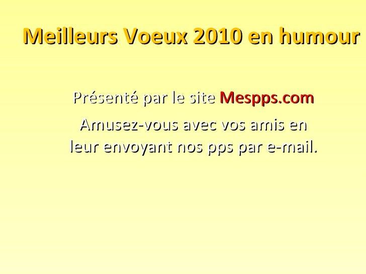 Meilleurs Voeux 2010 en humour Présenté par le site  Mespps.com Amusez-vous avec vos amis en leur envoyant nos pps par e-m...