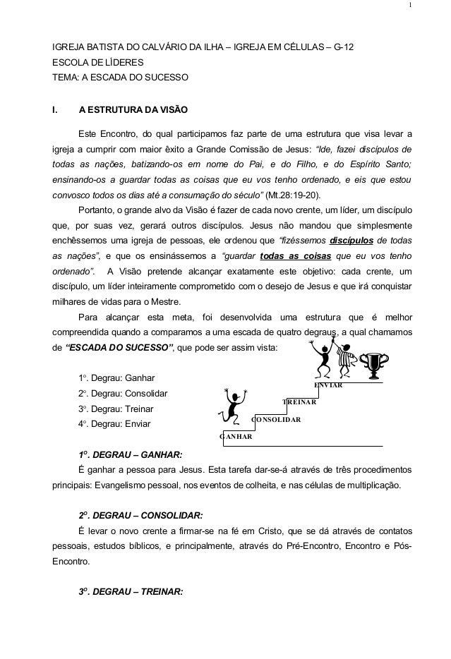IGREJA BATISTA DO CALVÁRIO DA ILHA – IGREJA EM CÉLULAS – G-12 ESCOLA DE LÍDERES TEMA: A ESCADA DO SUCESSO I. A ESTRUTURA D...