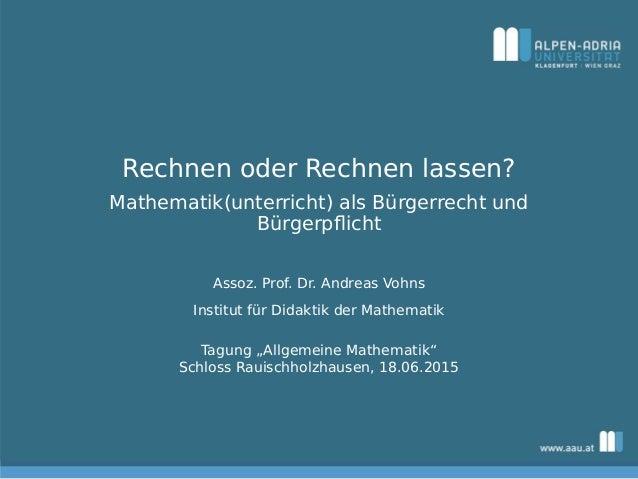 Rechnen oder Rechnen lassen? Mathematik(unterricht) als Bürgerrecht und Bürgerpflicht Assoz. Prof. Dr. Andreas Vohns Instit...