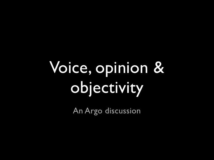 Voice, opinion &    objectivity    An Argo discussion