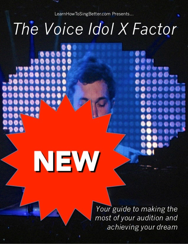 LearnHowToSingBetter.com Presents...The Voice Idol X Factor                       Your guide to making the                ...
