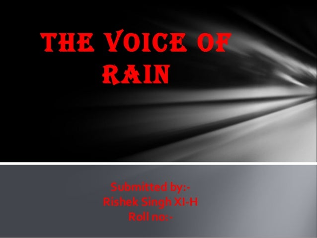 THE VOICE OF RAIN  Submitted by:Rishek Singh XI-H Roll no:-