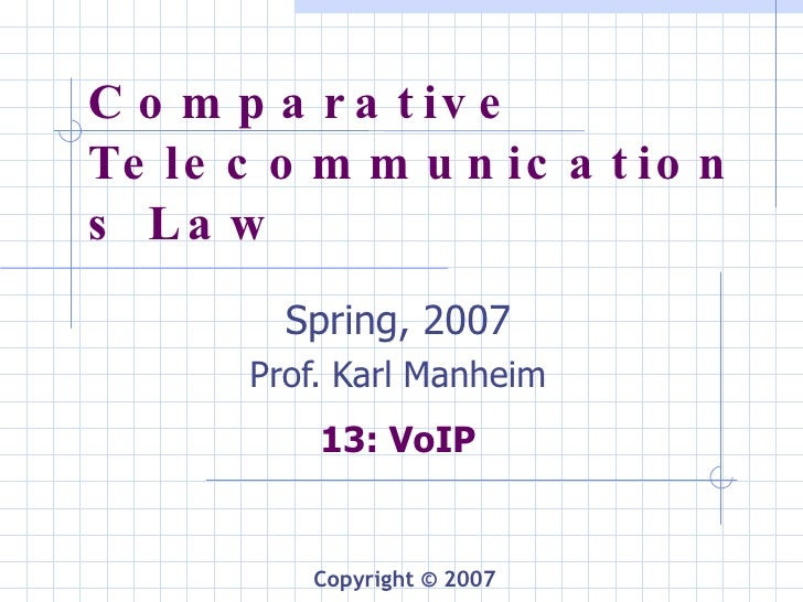 Comparative Telecommunications Law Spring, 2007 Prof. Karl Manheim 13: VoIP Copyright © 2007