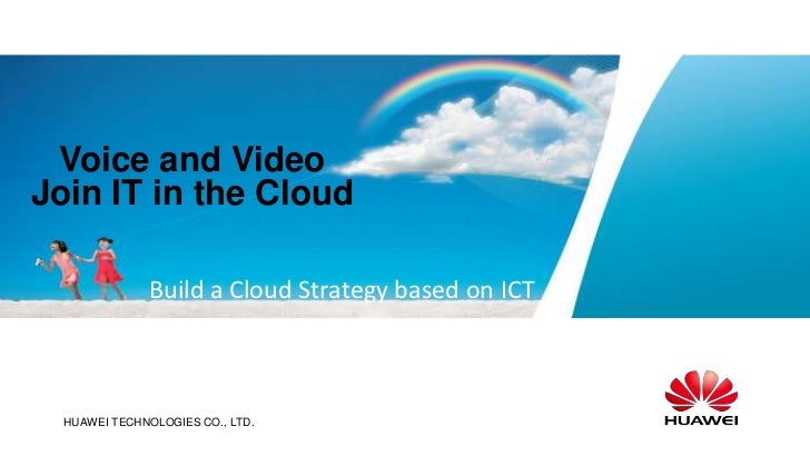 Voice and VideoJoin IT in the Cloud              Build a Cloud Strategy based on ICT   www.huawei.com  HUAWEI TECHNOLOGIES...
