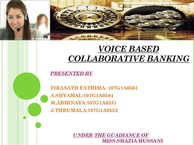VOICE BASED COLLABORATIVE BANKING PRESENTED BY FIRASATH FATHIMA: 107G1A0561 A.SHYAMAL:107G1A0504 M.ABHINAYA:107G1A0531 J.T...
