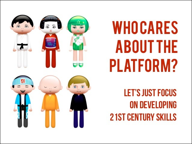 Who cares about the Platform - Let's just focus on 21st Century Skills