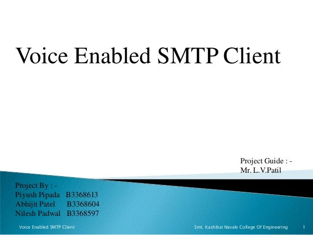 Voice Enabled SMTP Client Project By : - Piyush Pipada B3368613 Abhijit Patel B3368604 Nilesh Padwal B3368597 Project Guid...